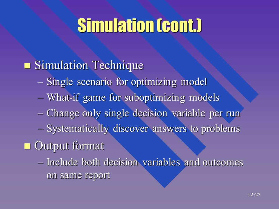 Simulation (cont.) n Simulation Technique –Single scenario for optimizing model –What-if game for suboptimizing models –Change only single decision variable per run –Systematically discover answers to problems n Output format –Include both decision variables and outcomes on same report 12-23