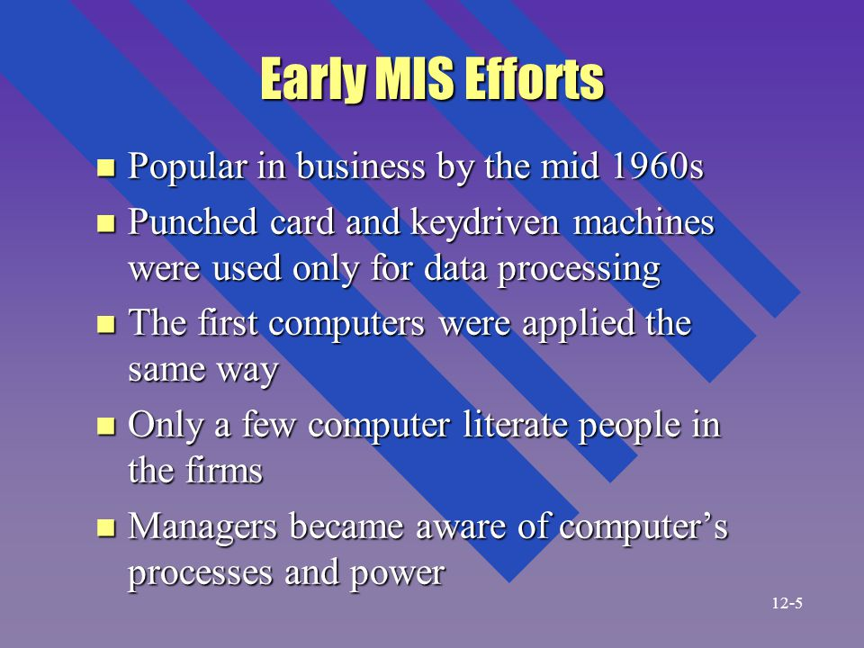 Early MIS Efforts n Popular in business by the mid 1960s n Punched card and keydriven machines were used only for data processing n The first computers were applied the same way n Only a few computer literate people in the firms n Managers became aware of computer's processes and power 12-5