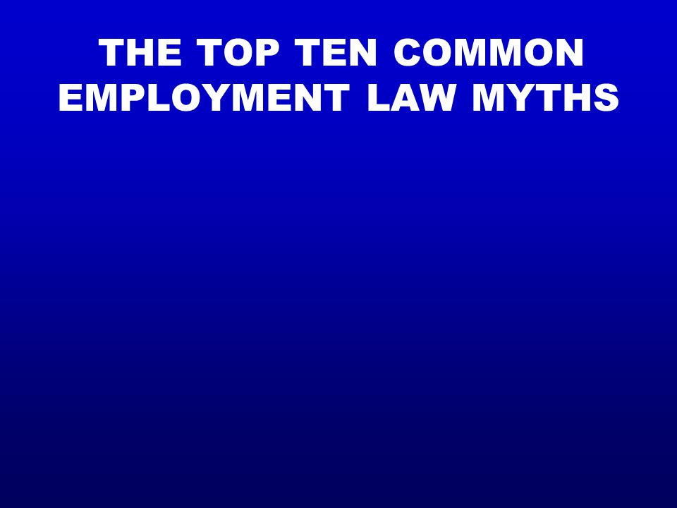 THE TOP TEN COMMON EMPLOYMENT LAW MYTHS