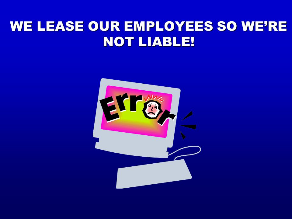 WE LEASE OUR EMPLOYEES SO WE'RE NOT LIABLE!
