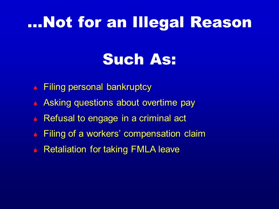…Not for an Illegal Reason Such As: S Filing personal bankruptcy S Asking questions about overtime pay S Refusal to engage in a criminal act S Filing of a workers' compensation claim S Retaliation for taking FMLA leave