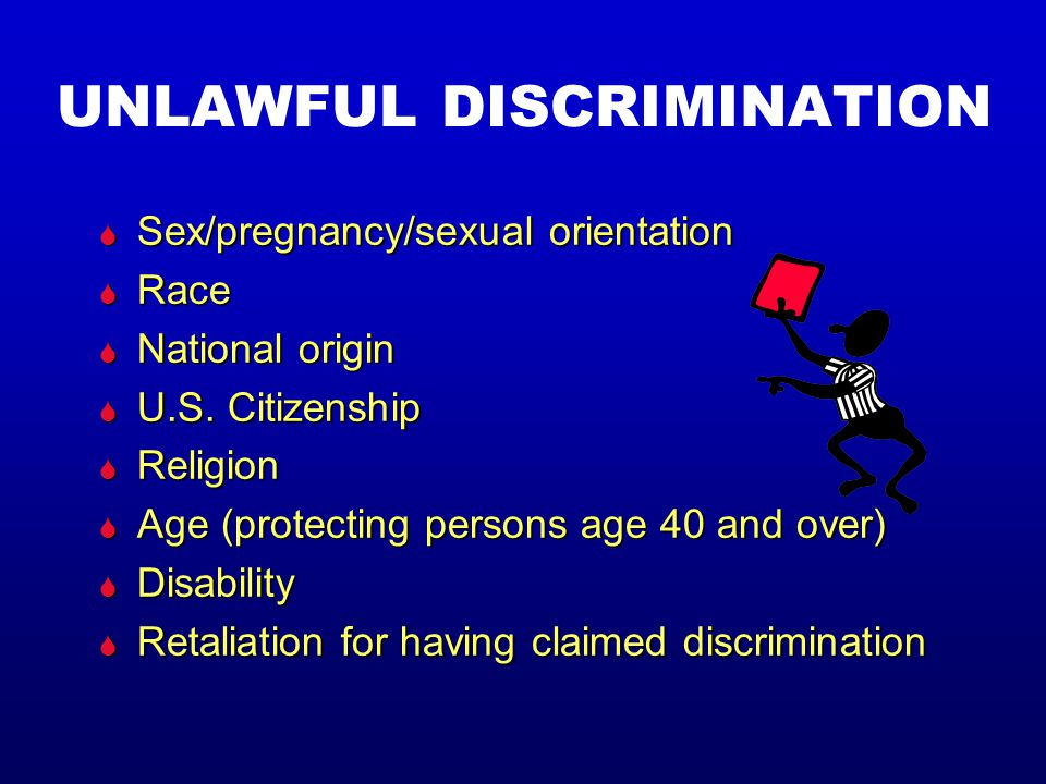 UNLAWFUL DISCRIMINATION S Sex/pregnancy/sexual orientation S Race S National origin S U.S.