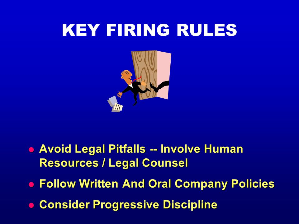 KEY FIRING RULES l Avoid Legal Pitfalls -- Involve Human Resources / Legal Counsel l Follow Written And Oral Company Policies l Consider Progressive Discipline