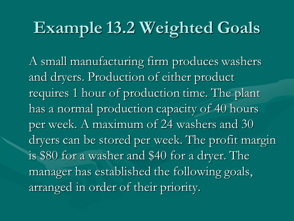 Example 13.2 Weighted Goals A small manufacturing firm produces washers and dryers.