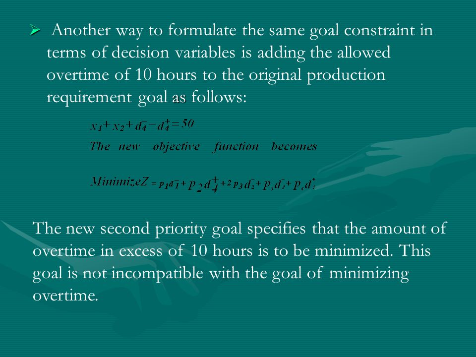  as  Another way to formulate the same goal constraint in terms of decision variables is adding the allowed overtime of 10 hours to the original production requirement goal as follows: The new second priority goal specifies that the amount of overtime in excess of 10 hours is to be minimized.