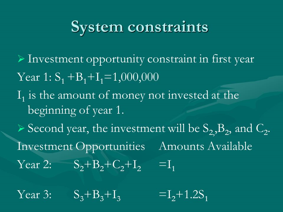 System constraints   Investment opportunity constraint in first year Year 1: S 1 +B 1 +I 1 =1,000,000 I 1 is the amount of money not invested at the beginning of year 1.