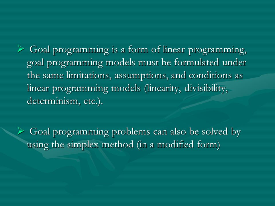 Goal programming is a form of linear programming, goal programming models must be formulated under the same limitations, assumptions, and conditions as linear programming models (linearity, divisibility, determinism, etc.).