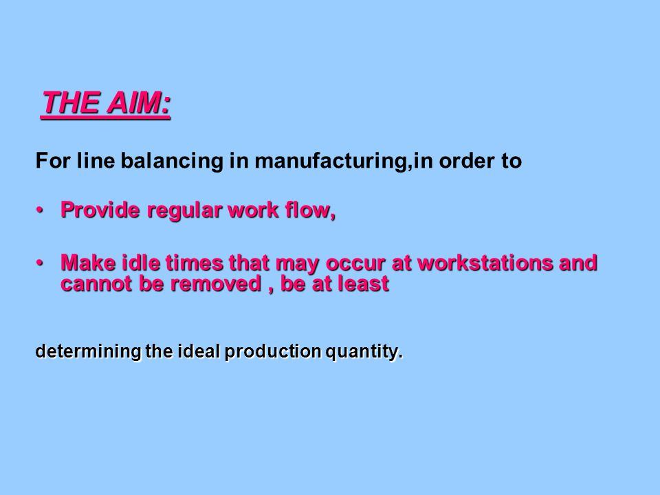 THE AIM: For line balancing in manufacturing,in order to Provide regular work flow,Provide regular work flow, Make idle times that may occur at workstations and cannot be removed, be at leastMake idle times that may occur at workstations and cannot be removed, be at least determining the ideal production quantity.