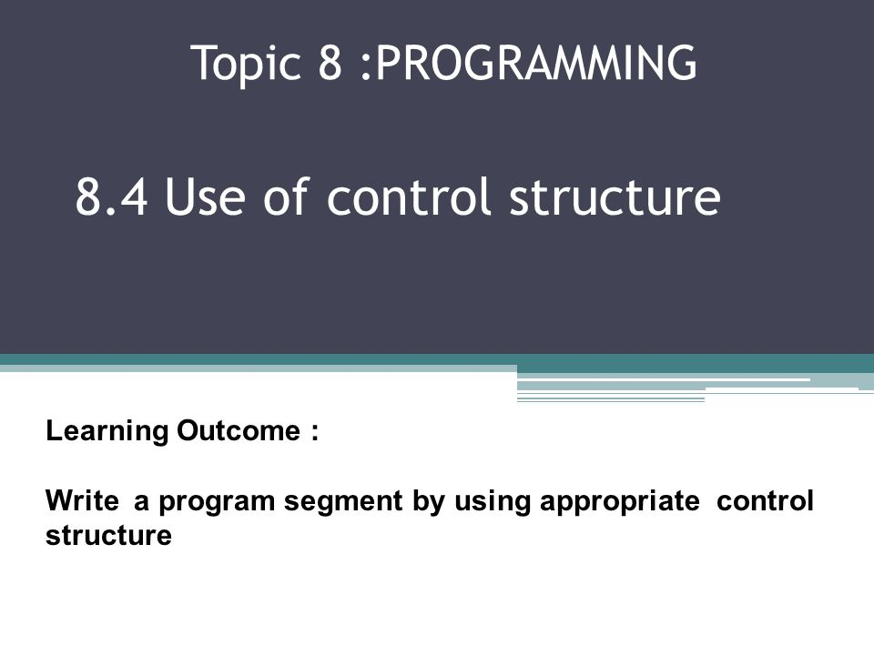 Topic 8 :PROGRAMMING 8.4 Use of control structure Learning Outcome : Write a program segment by using appropriate control structure