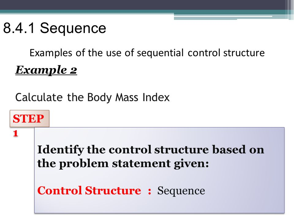 Example 2 Calculate the Body Mass Index Examples of the use of sequential control structure STEP 1 Identify the control structure based on the problem statement given: Control Structure : Sequence Identify the control structure based on the problem statement given: Control Structure : Sequence 8.4.1 Sequence