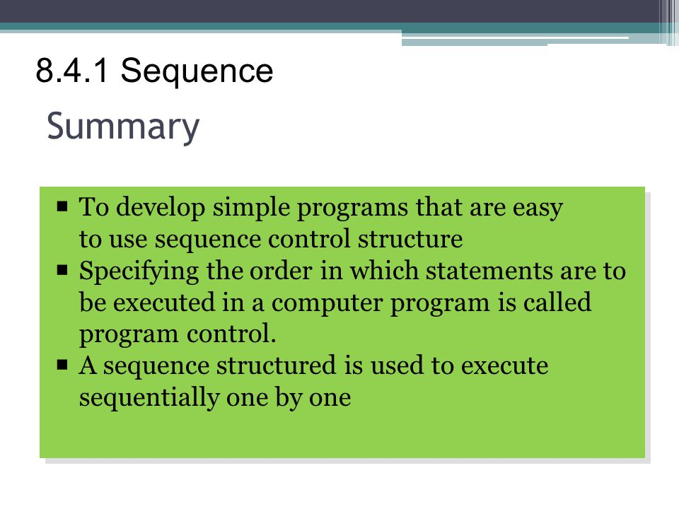 Summary  To develop simple programs that are easy to use sequence control structure  Specifying the order in which statements are to be executed in a computer program is called program control.