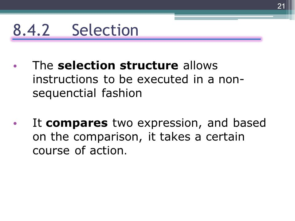 8.4.2Selection The selection structure allows instructions to be executed in a non- sequenctial fashion It compares two expression, and based on the comparison, it takes a certain course of action.