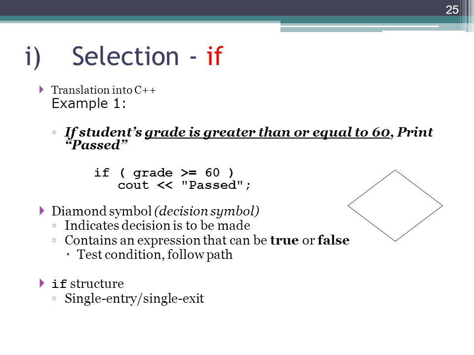 i)Selection - if  Translation into C++ Example 1: ◦ If student's grade is greater than or equal to 60, Print Passed if ( grade >= 60 ) cout << Passed ;  Diamond symbol (decision symbol) ◦ Indicates decision is to be made ◦ Contains an expression that can be true or false  Test condition, follow path  if structure ◦ Single-entry/single-exit 25