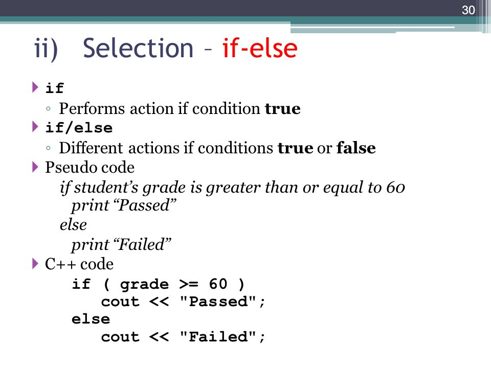 ii)Selection – if-else  if ◦ Performs action if condition true  if/else ◦ Different actions if conditions true or false  Pseudo code if student's grade is greater than or equal to 60 print Passed else print Failed  C++ code if ( grade >= 60 ) cout << Passed ; else cout << Failed ; 30