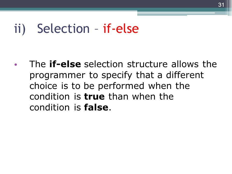 ii)Selection – if-else The if-else selection structure allows the programmer to specify that a different choice is to be performed when the condition is true than when the condition is false.
