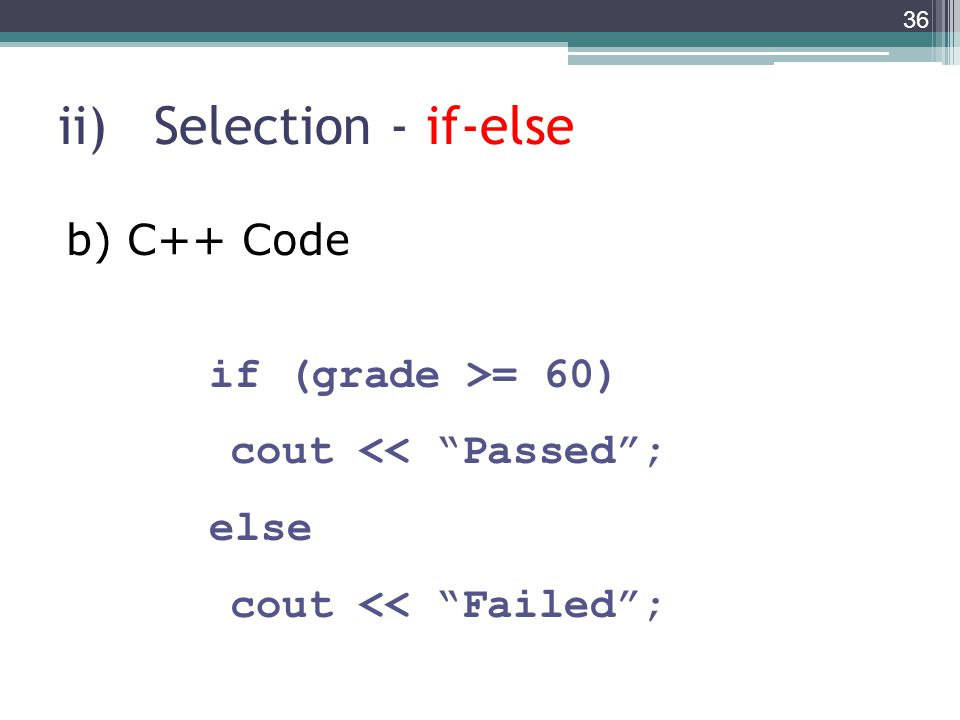 ii)Selection - if-else if (grade >= 60) cout << Passed ; else cout << Failed ; 36 b) C++ Code