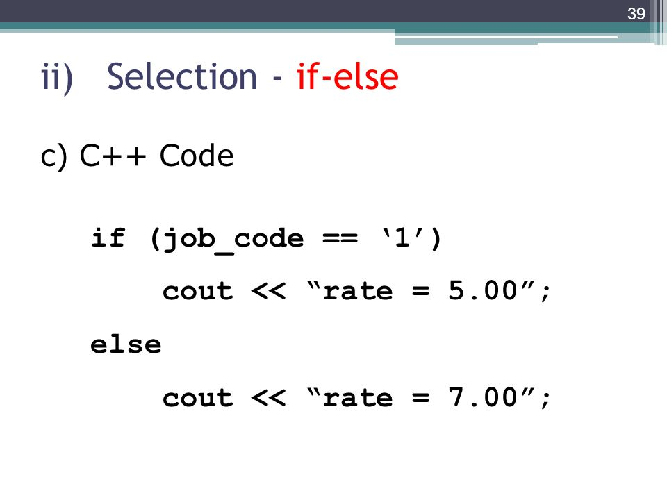 ii)Selection - if-else 39 if (job_code == '1') cout << rate = 5.00 ; else cout << rate = 7.00 ; c) C++ Code