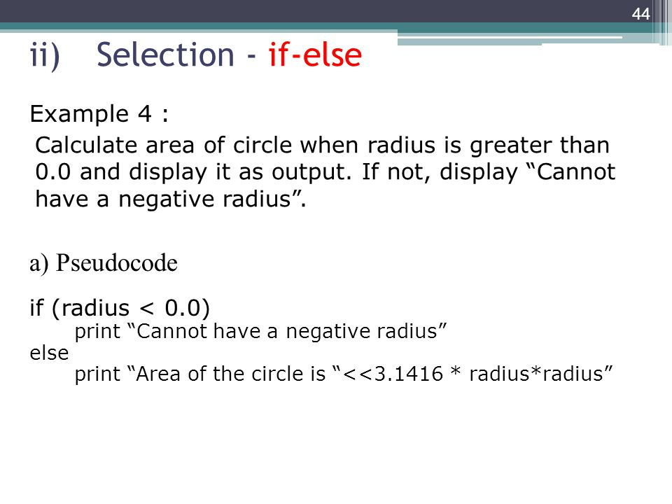 ii)Selection - if-else Example 4 : a) Pseudocode if (radius < 0.0) print Cannot have a negative radius else print Area of the circle is <<3.1416 * radius*radius 44 Calculate area of circle when radius is greater than 0.0 and display it as output.