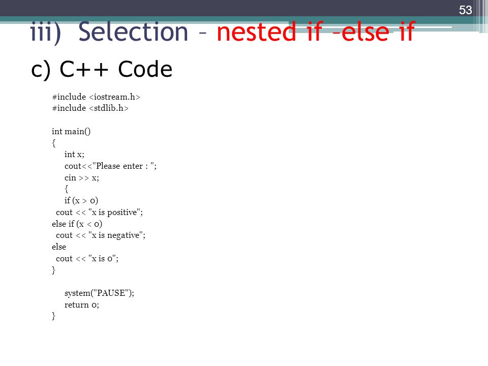 iii)Selection – nested if –else if #include int main() { int x; cout<< Please enter : ; cin >> x; { if (x > 0) cout << x is positive ; else if (x < 0) cout << x is negative ; else cout << x is 0 ; } system( PAUSE ); return 0; } 53 c) C++ Code