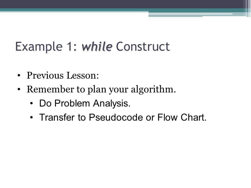 while Example 1: while Construct Previous Lesson: Remember to plan your algorithm.