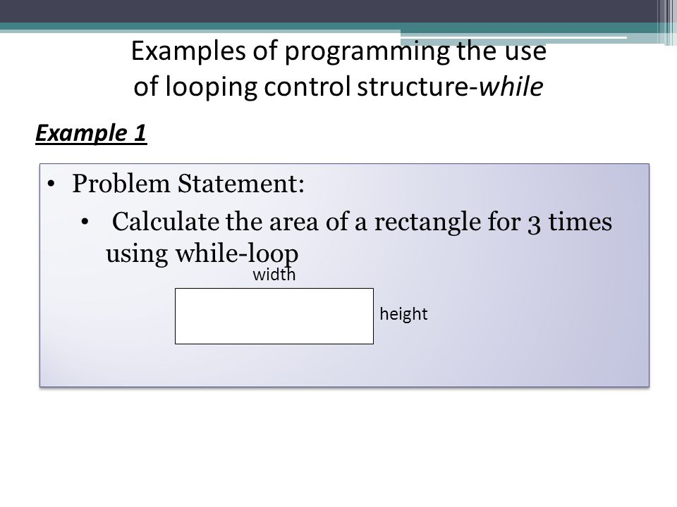 Example 1 Examples of programming the use of looping control structure-while Problem Statement: Calculate the area of a rectangle for 3 times using while-loop Problem Statement: Calculate the area of a rectangle for 3 times using while-loop width height