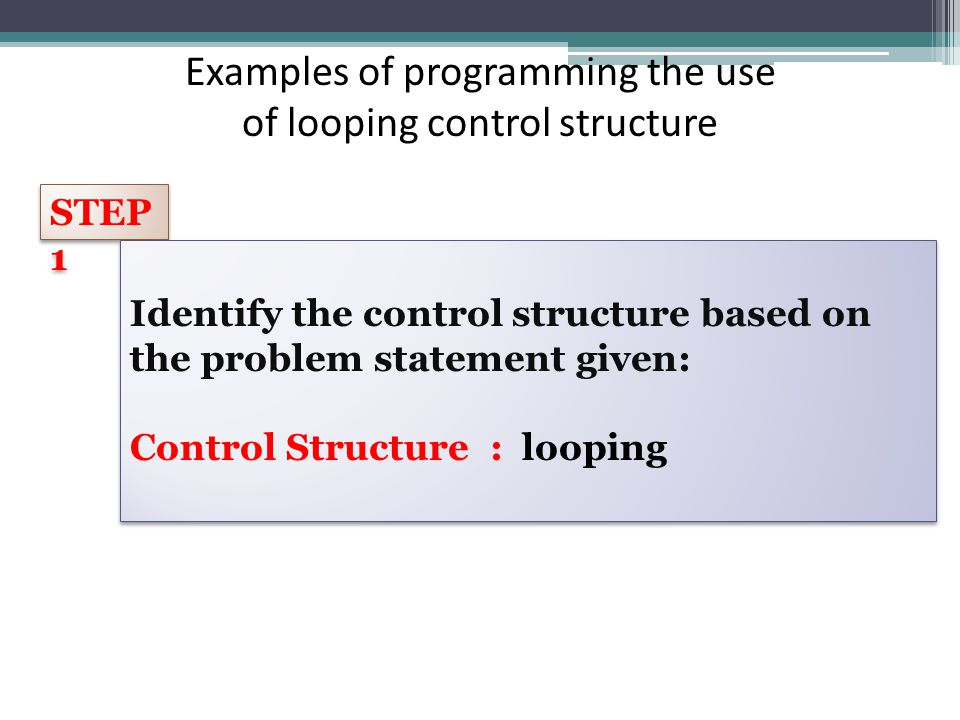 Examples of programming the use of looping control structure STEP 1 Identify the control structure based on the problem statement given: Control Structure : looping Identify the control structure based on the problem statement given: Control Structure : looping