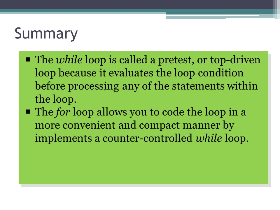 Summary  The while loop is called a pretest, or top-driven loop because it evaluates the loop condition before processing any of the statements within the loop.