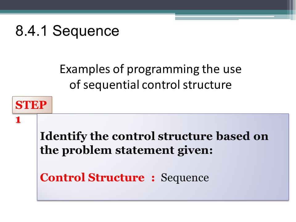 Examples of programming the use of sequential control structure STEP 1 Identify the control structure based on the problem statement given: Control Structure : Sequence Identify the control structure based on the problem statement given: Control Structure : Sequence 8.4.1 Sequence