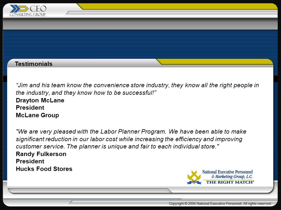 Jim and his team know the convenience store industry, they know all the right people in the industry, and they know how to be successful! Drayton McLane President McLane Group We are very pleased with the Labor Planner Program.