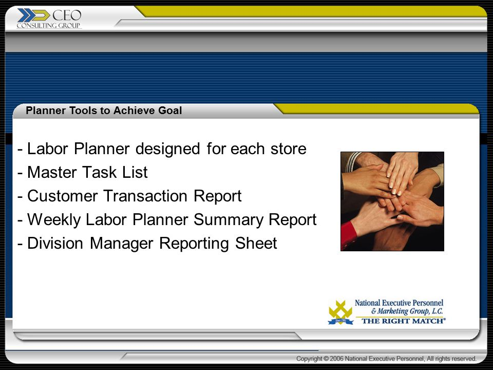 - Labor Planner designed for each store - Master Task List - Customer Transaction Report - Weekly Labor Planner Summary Report - Division Manager Reporting Sheet Planner Tools to Achieve Goal