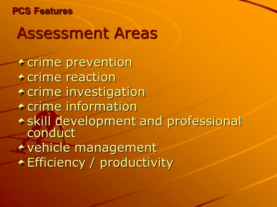 PCS Features Assessment Areas crime prevention crime reaction crime investigation crime information skill development and professional conduct vehicle management Efficiency / productivity