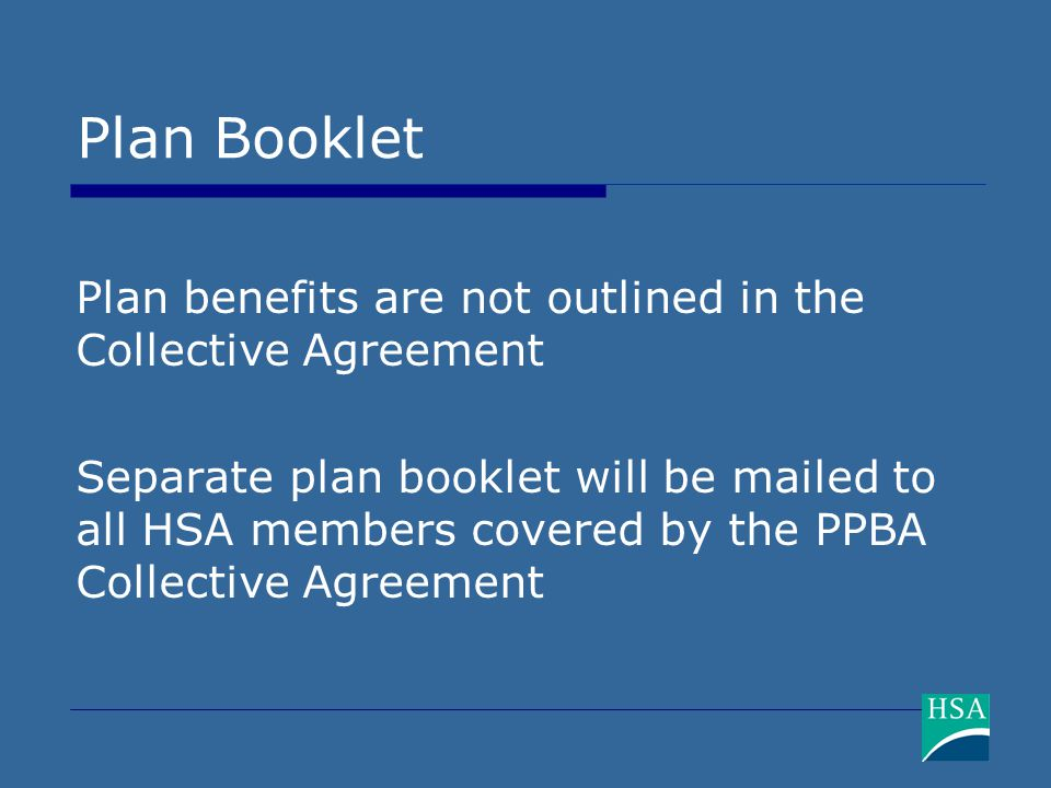 Plan Booklet Plan benefits are not outlined in the Collective Agreement Separate plan booklet will be mailed to all HSA members covered by the PPBA Collective Agreement