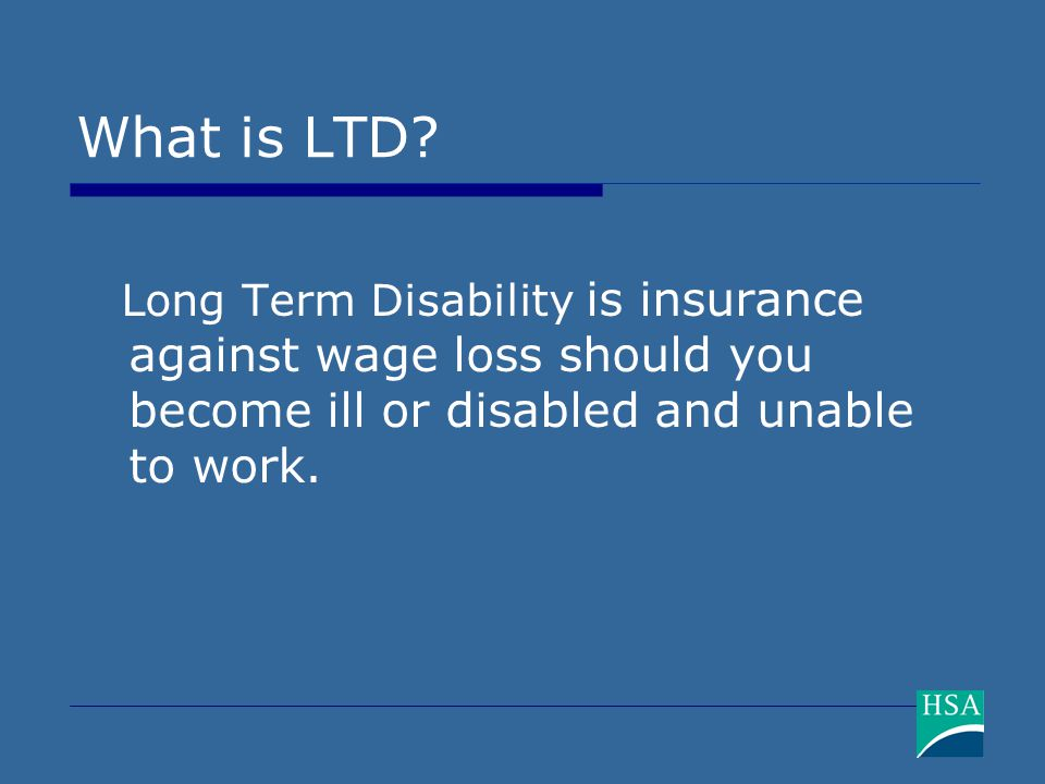 What is LTD? Long Term Disability is insurance against wage loss should you become ill or disabled and unable to work.