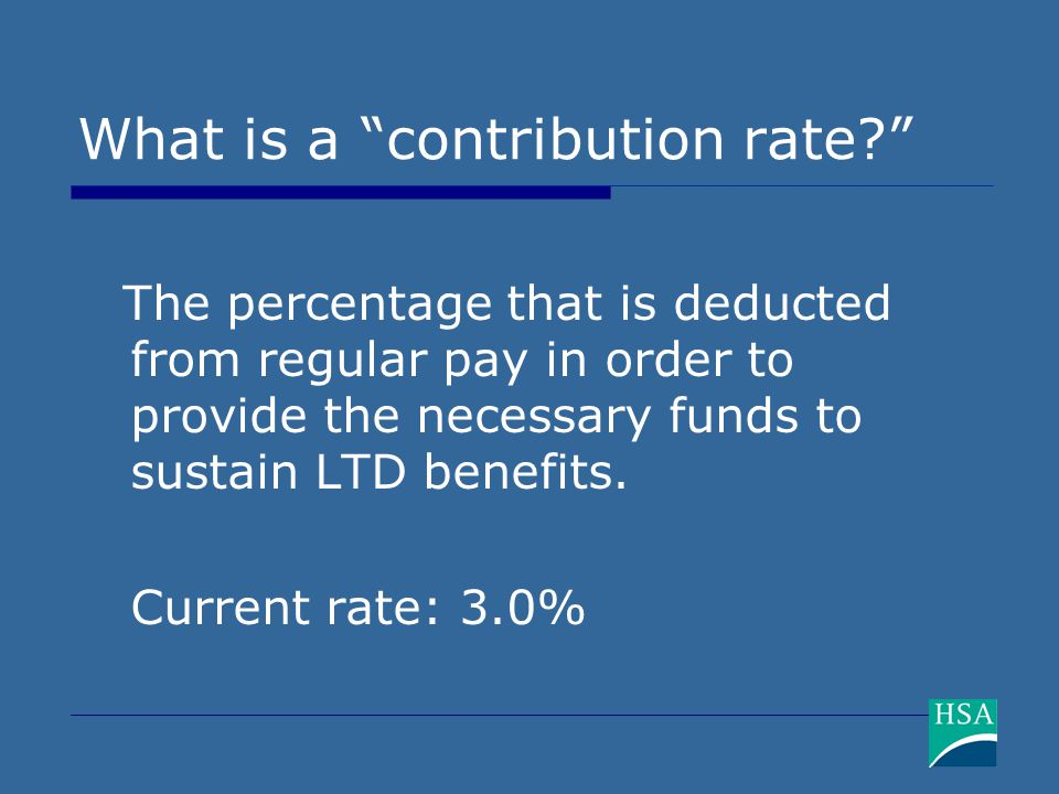"What is a ""contribution rate?"" The percentage that is deducted from regular pay in order to provide the necessary funds to sustain LTD benefits. Curre"