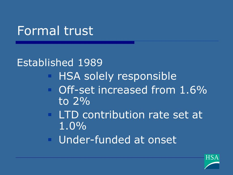Formal trust Established 1989  HSA solely responsible  Off-set increased from 1.6% to 2%  LTD contribution rate set at 1.0%  Under-funded at onset