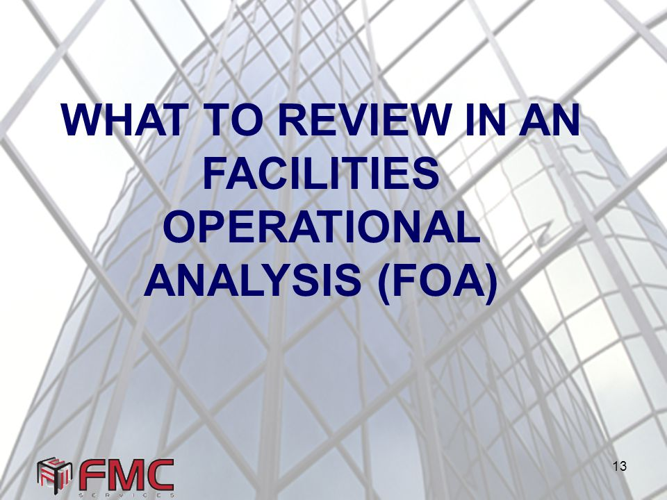 13 WHAT TO REVIEW IN AN FACILITIES OPERATIONAL ANALYSIS (FOA)