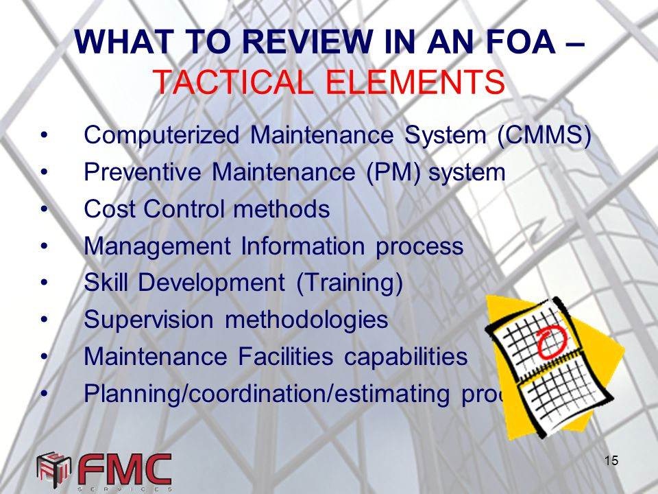 15 WHAT TO REVIEW IN AN FOA – TACTICAL ELEMENTS Computerized Maintenance System (CMMS) Preventive Maintenance (PM) system Cost Control methods Management Information process Skill Development (Training) Supervision methodologies Maintenance Facilities capabilities Planning/coordination/estimating processes