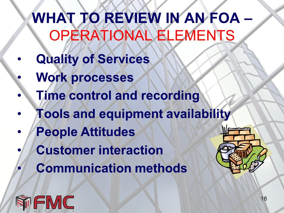 16 WHAT TO REVIEW IN AN FOA – OPERATIONAL ELEMENTS Quality of Services Work processes Time control and recording Tools and equipment availability People Attitudes Customer interaction Communication methods