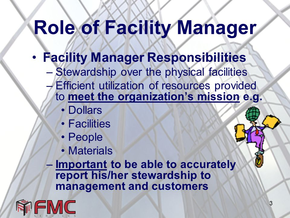3 Role of Facility Manager Facility Manager Responsibilities –Stewardship over the physical facilities –Efficient utilization of resources provided to meet the organization's mission e.g.