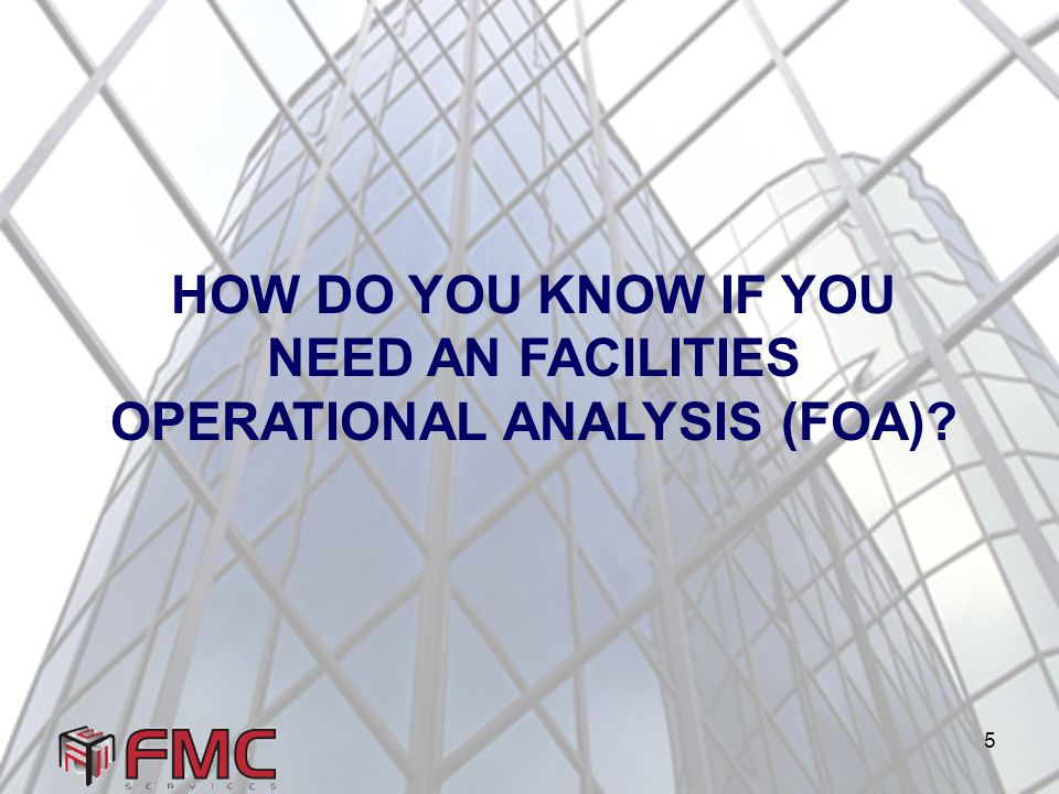 5 HOW DO YOU KNOW IF YOU NEED AN FACILITIES OPERATIONAL ANALYSIS (FOA)