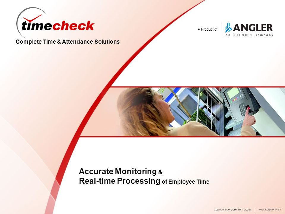 A Product of Complete Time & Attendance Solutions Accurate Monitoring & Real-time Processing of Employee Time Copyright © ANGLER Technologieswww.angleritech.com