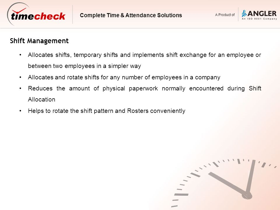 Shift Management Allocates shifts, temporary shifts and implements shift exchange for an employee or between two employees in a simpler way Allocates and rotate shifts for any number of employees in a company Reduces the amount of physical paperwork normally encountered during Shift Allocation Helps to rotate the shift pattern and Rosters conveniently Complete Time & Attendance Solutions A Product of