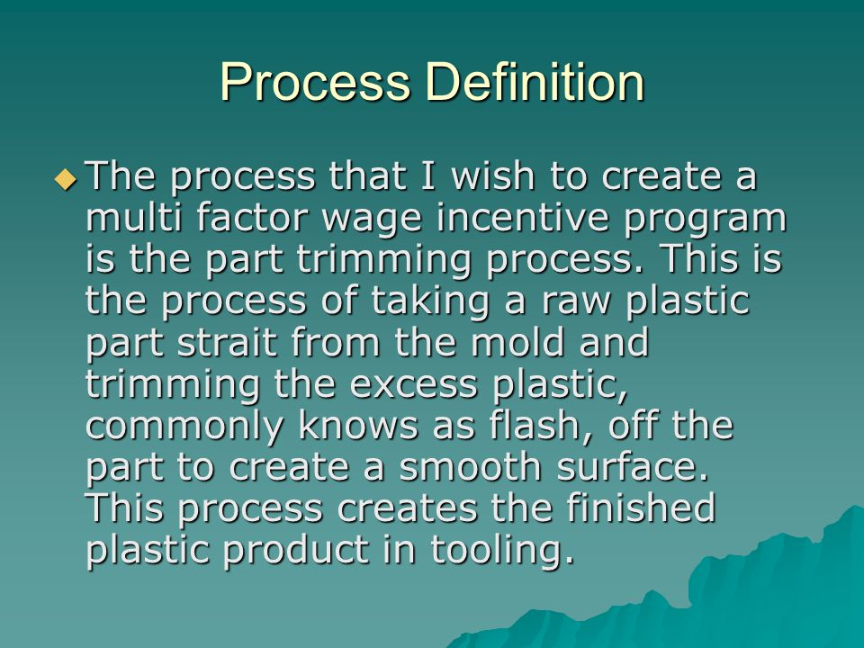 Process Definition  The process that I wish to create a multi factor wage incentive program is the part trimming process.