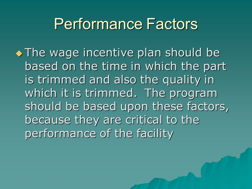 Performance Factors  The wage incentive plan should be based on the time in which the part is trimmed and also the quality in which it is trimmed.