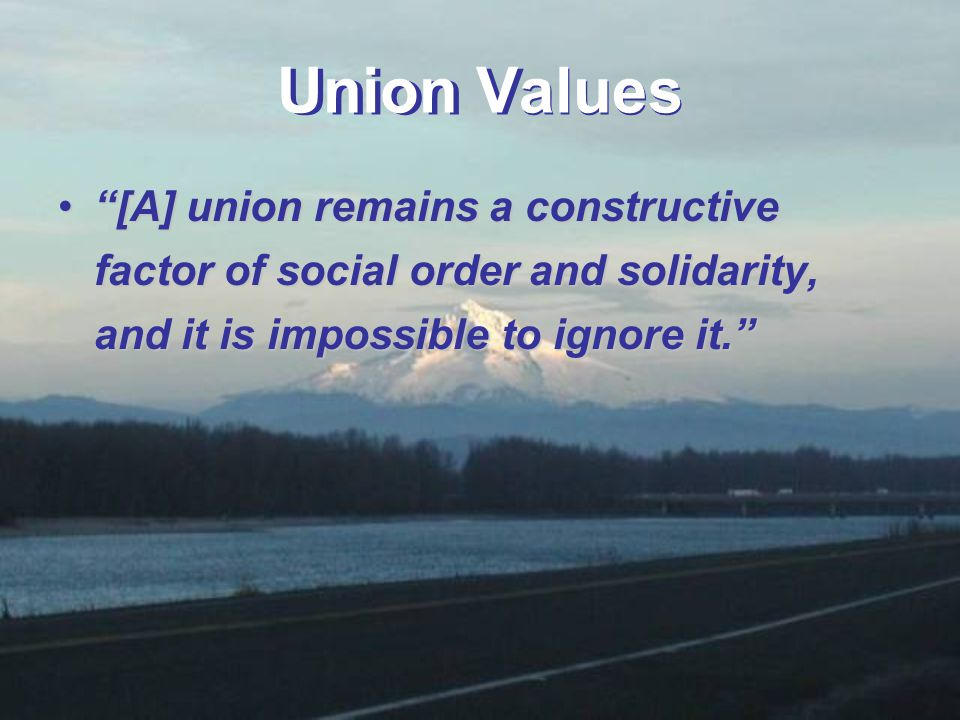 Union Values [A] union remains a constructive factor of social order and solidarity, and it is impossible to ignore it. [A] union remains a constructive factor of social order and solidarity, and it is impossible to ignore it.
