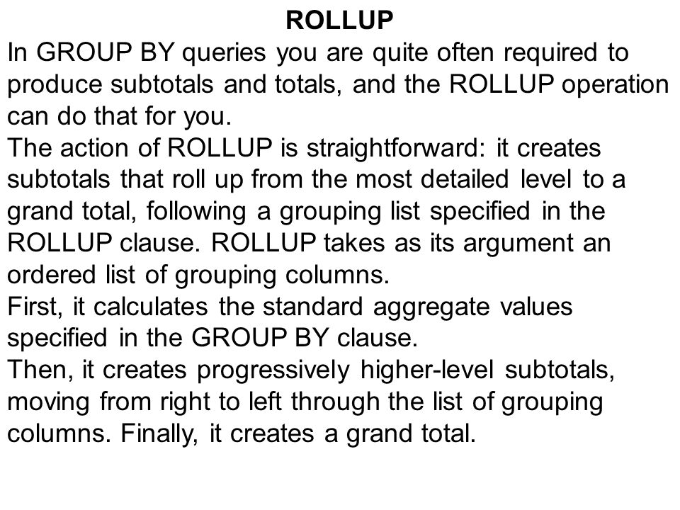 ROLLUP In GROUP BY queries you are quite often required to produce subtotals and totals, and the ROLLUP operation can do that for you. The action of R