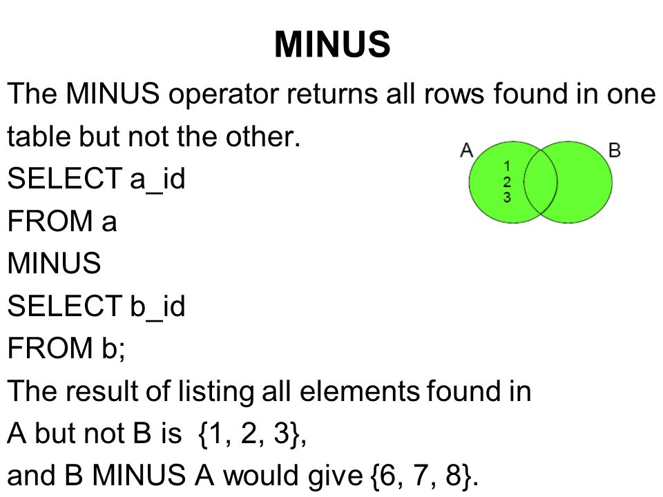MINUS The MINUS operator returns all rows found in one table but not the other. SELECT a_id FROM a MINUS SELECT b_id FROM b; The result of listing all