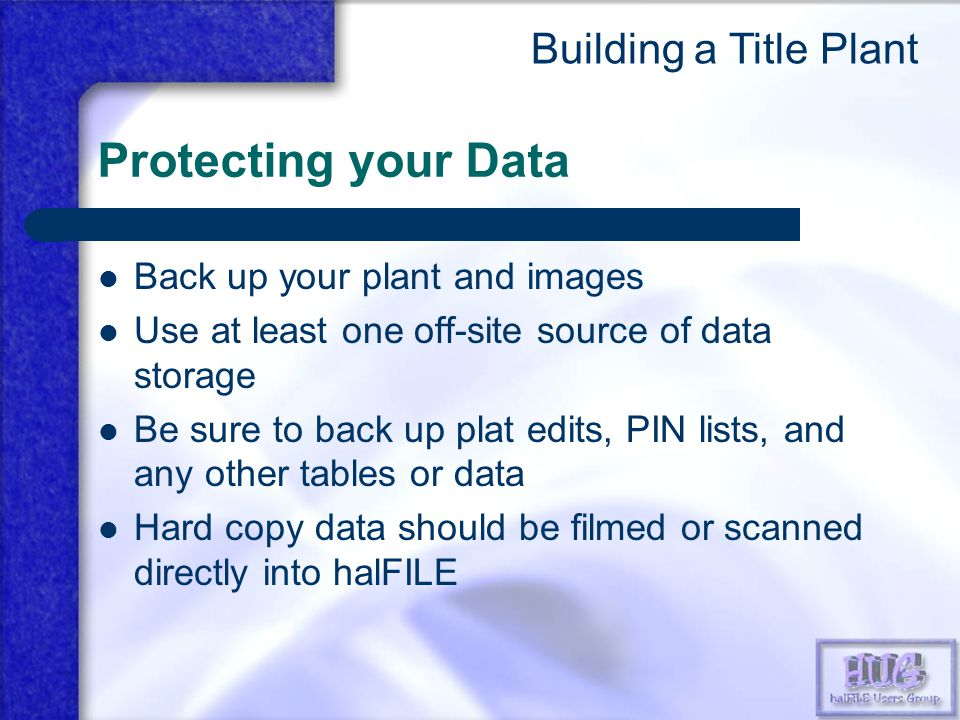 Protecting your Data Back up your plant and images Use at least one off-site source of data storage Be sure to back up plat edits, PIN lists, and any other tables or data Hard copy data should be filmed or scanned directly into halFILE Building a Title Plant