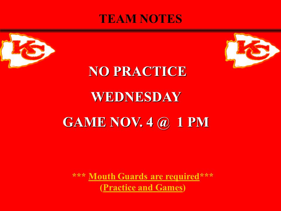 *** Mouth Guards are required*** (Practice and Games) TEAM NOTES NO PRACTICE NO PRACTICEWEDNESDAY GAME NOV.