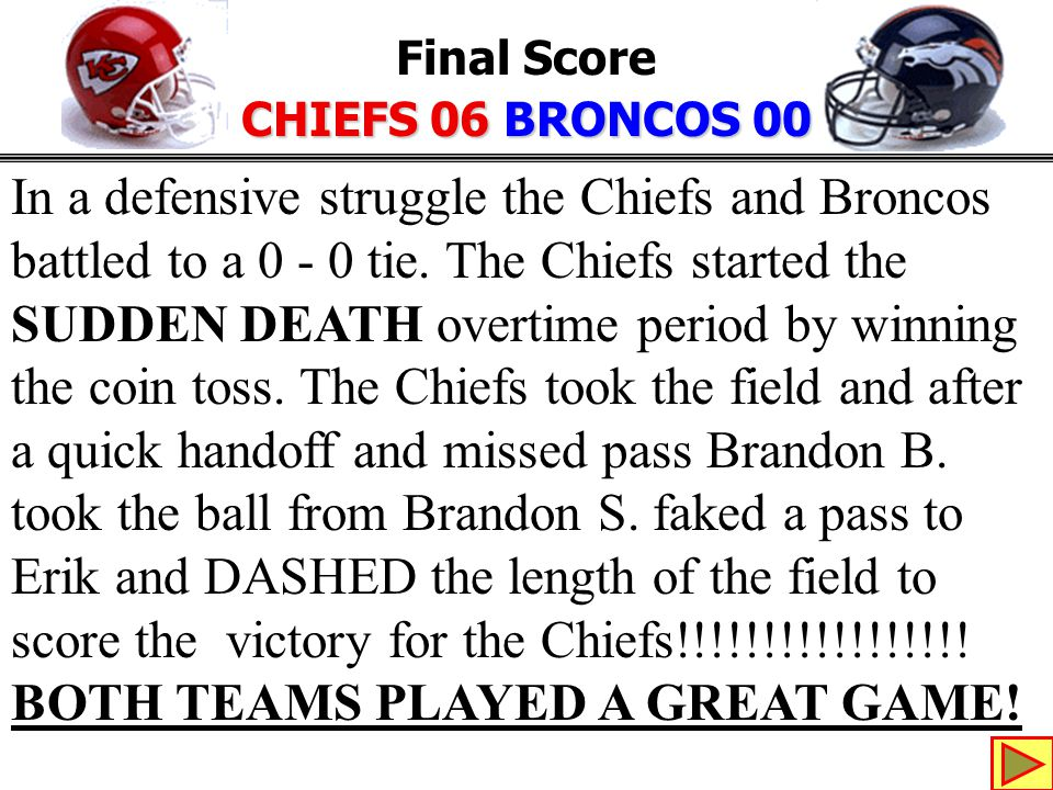 Final Score CHIEFS 06 BRONCOS 00 In a defensive struggle the Chiefs and Broncos battled to a 0 - 0 tie.